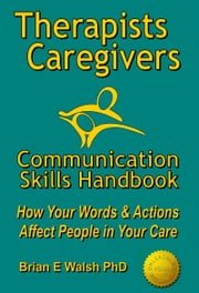 Therapists & Caregivers Communication Skills Handbook: How Your Words and Actions Affect People in Your Care ebook by Brian E Walsh PhD