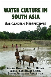 Water Culture in South Asia: Bangladesh Perspectives ebook by Suzanne Hanchett,Tofazzel Hossain Monju,Kazi Rozana Akhter,Shireen Akhter,Anwar Islam
