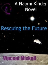 Rescuing the Future: A Naomi Kinder Novel ebook by Vincent Miskell