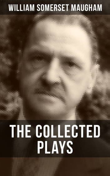 THE COLLECTED PLAYS OF W. SOMERSET MAUGHAM - A Man of Honour, Lady Frederick, The Explorer, The Circle, Caesar's Wife & East of Suez ebook by William Somerset Maugham