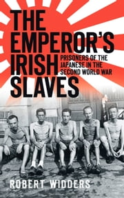 Emperor's Irish Slaves - Prisoners of the Japanese in the Second World War ebook by Robert Widders