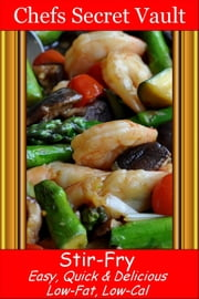 Stir-Fry: Easy, Quick & Delicious - Low-Fat, Low-Cal ebook by Chefs Secret Vault