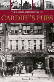 The Illustrated History of Cardiff Pubs ebook by Brian Lee
