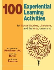 100 Experiential Learning Activities for Social Studies, Literature, and the Arts, Grades 5-12 ebook by Dr. Eugene F. Provenzo,Dan W. Butin,Anthony Angelini