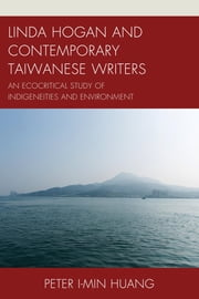 Linda Hogan and Contemporary Taiwanese Writers - An Ecocritical Study of Indigeneities and Environment ebook by Peter I-min Huang
