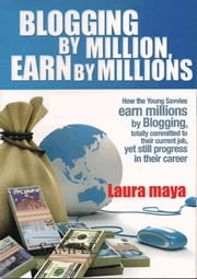 Blogging by Million , Earn By Millions - How the Young Savvies Earn Millions by Blogging, Totally Committed to Their Current Job, Yet Still Progress in Their Career ebook by Laura Maya
