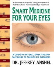 Smart Medicine for Your Eyes - A Guide to Natural, Effective, and Safe Relief of Common Eye Disorders ebook by Jeffrey  Anshel