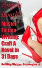 Master Fiction Writing: Craft A Novel in 31 Days - Selling Writer Strategies, #4 ebook by Angela Booth