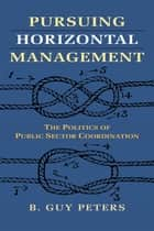 Pursuing Horizontal Management ebook by B. Guy Peters
