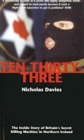 Ten-Thirty-Three - The Inside Story of Britain's Secret Killing Machine in Northern Ireland ebook by Nicholas Davies