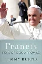 Francis, Pope of Good Promise ebook by Jimmy Burns