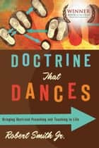 Doctrine That Dances - Bringing Doctrinal Preaching and Teaching to Life ebook by Robert Smith, James Earl Massey