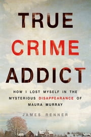 True Crime Addict - How I Lost Myself in the Mysterious Disappearance of Maura Murray ebook by James Renner