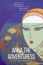 Anna the Adventuress ebook by E. Phillips Oppenheim, Sheba Blake