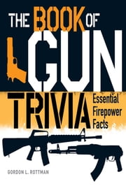 The Book of Gun Trivia - Essential Firepower Facts ebook by Gordon L. Rottman