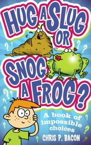 Hug a Slug or Snog a Frog? - A book of impossible choices ebook by Chris P Bacon
