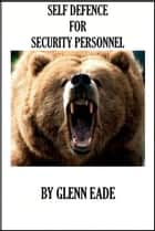 Self Defence For Security Personel ebook by Glenn Eade
