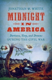 Midnight in America - Darkness, Sleep, and Dreams during the Civil War ebook by Jonathan W. White