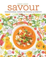 Savour - Sensational soups to fulfil & fortify ebook by Amber Locke