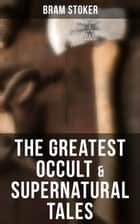 Occult & Supernatural Tales - Including Gothic Horror Classics & Dark Fantasy Collections ebook by Bram Stoker