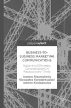 Business-to-Business Marketing Communications - Value and Efficiency Considerations in Recessionary Times ebook by Ioannis Rizomyliotis, Kleopatra Konstantoulaki, Ioannis Kostopoulos