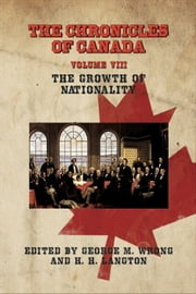 THE CHRONICLES OF CANADA: Volume VIII - The Growth of Nationality ebook by George M. Wrong and H. H. Langton