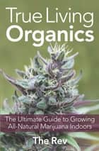 True Living Organics: The Ultimate Guide to Growing All-Natural Marijuana Indoors ebook by The Rev