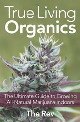 True Living Organics: The Ultimate Guide to Growing All-Natural Marijuana Indoors - The Ultimate Guide to Growing All-Natural Marijuana Indoors ebook by The Rev