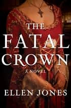 The Fatal Crown - A Novel ebook by Ellen Jones