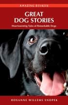 Great Dog Stories - Heartwarming Tales of Remarkable Dogs ebook by Roxanne Willems Snopek