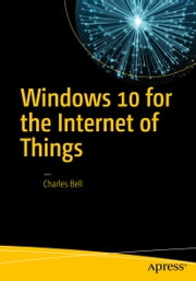 Windows 10 for the Internet of Things ebook by Charles Bell
