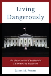 Living Dangerously - The Uncertainties of Presidential Disability and Succession ebook by James M. Ronan