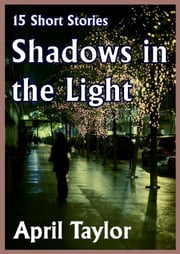 Shadows in the Light. 15 Short Stories ebook by April Taylor