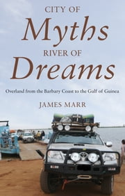 City of Myths, River of Dreams - Overland from the Barbary Coast to the Gulf of Guinea ebook by James Marr