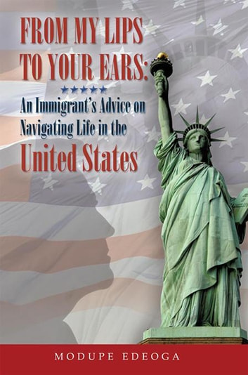 From My Lips to Your Ears - An Immigrant'S Advice on Navigating Life in the United States ebook by Modupe Edeoga