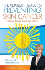 The Number 1 Guide to Preventing Skin Cancer - Proven Advice From An Expert ebook by Karen M Ong