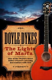 The Lights of Marfa - One of the World's Great Guitar Player's Amazing Encounters with God ebook by Doyle Dykes