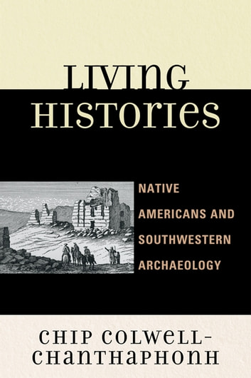 Living Histories - Native Americans and Southwestern Archaeology ebook by Chip Colwell-Chanthaphonh