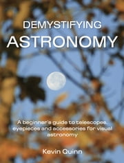 Demystifying Astronomy - A beginner's guide to telescopes, eyepieces and accessories for visual astronomy ebook by Kevin Quinn