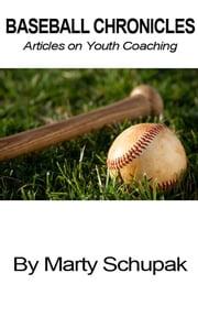 Baseball Chronicles: Articles on Youth Coaching ebook by Marty Schupak