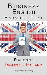 Business English - Parallel Text (Inglese - Italiano) Racconti ebook by Polyglot Planet Publishing