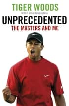 Unprecedented - The Masters and Me ebook by Tiger Woods, Lorne Rubenstein