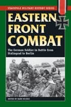 Eastern Front Combat - The German Soldier in Battle from Stalingrad to Berlin eBook by Hans Wijers