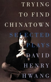Trying to Find Chinatown - The Selected Plays of David Henry Hwang ebook by David Henry Hwang