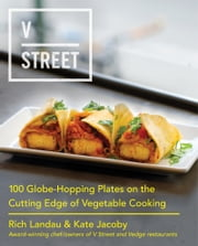 V Street - 100 Globe-Hopping Plates on the Cutting Edge of Vegetable Cooking ebook by Rich Landau,Kate Jacoby