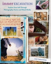 Inner Excavation: Exploring Your Self Through Photography, Poetry and Mixed Media ebook by Liz Lamoreux
