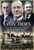 The Guv'nors - Ten of Scotland Yard's Greatest Detectives eBook by Dick Kirby