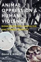 Animal Oppression and Human Violence ebook by David A. Nibert