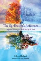 The Spellcaster's Reference: Magickal Timing for the Wheel of the Year ebook by Eileen Holland