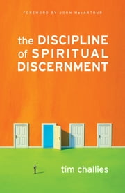 The Discipline of Spiritual Discernment (Foreword by John MacArthur) ebook by Tim Challies,John MacArthur